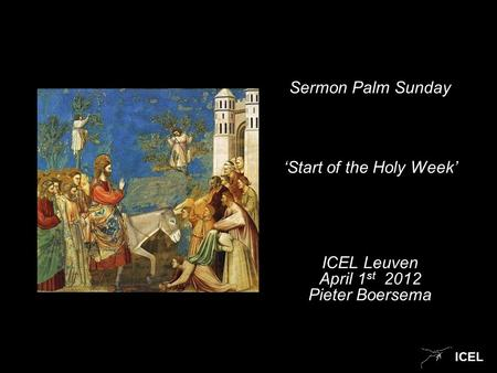 ICEL Sermon Palm Sunday 'Start of the Holy Week' ICEL Leuven April 1 st 2012 Pieter Boersema.