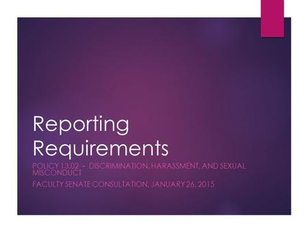 Reporting Requirements POLICY 13.02 - DISCRIMINATION, HARASSMENT, AND SEXUAL MISCONDUCT FACULTY SENATE CONSULTATION, JANUARY 26, 2015.