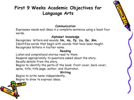First 9 Weeks Academic Objectives for Language Arts Communication Expresses needs and ideas in a complete sentence using a least four words. Alphabet knowledge.