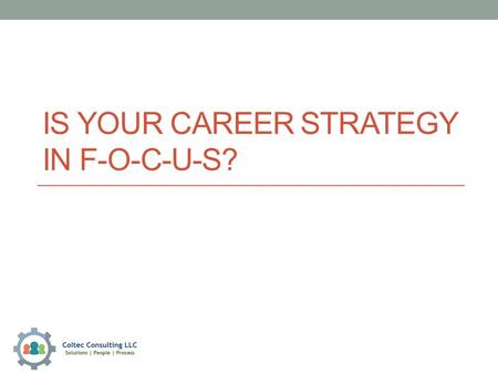 "IS YOUR CAREER STRATEGY IN F-O-C-U-S?. Is Your Career Strategy in F-O-C-U-S? Why IS a 'JOB"" your FOCUS? My Challenge to YOU today is to FIGURE out: 1."