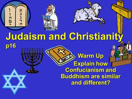 Judaism and Christianity p16 Warm Up Explain how Confucianism and Buddhism are similar and different?