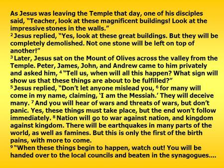 "As Jesus was leaving the Temple that day, one of his disciples said, ""Teacher, look at these magnificent buildings! Look at the impressive stones in the."