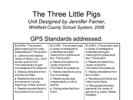 The Three Little Pigs Unit Designed by Jennifer Farner, Whitfield County School System, 2006 GPS Standards addressed: ELAKR6 – The student gains meaning.