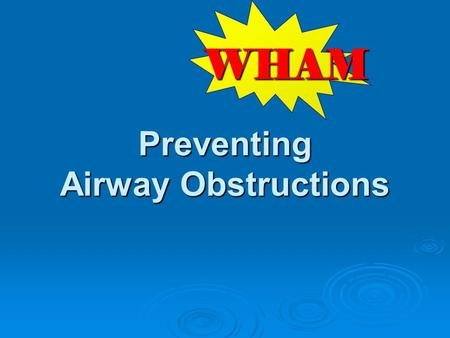 Preventing Airway Obstructions WHAM. W hat risks are observed on scene? H ow can we keep from coming back? A ction to take to prevent future injuries.