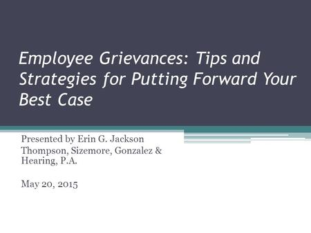 Employee Grievances: Tips and Strategies for Putting Forward Your Best Case Presented by Erin G. Jackson Thompson, Sizemore, Gonzalez & Hearing, P.A. May.