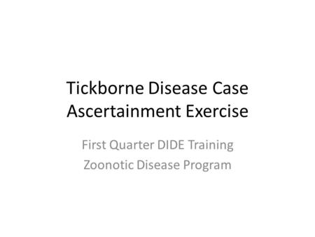 Tickborne Disease Case Ascertainment Exercise First Quarter DIDE Training Zoonotic Disease Program.