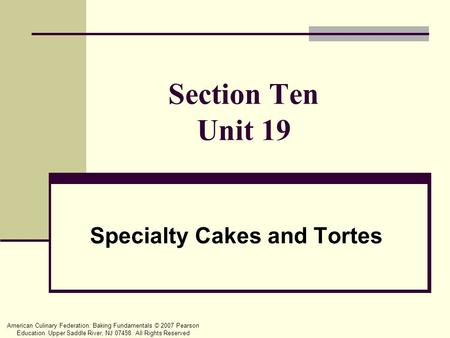 American Culinary Federation: Baking Fundamentals © 2007 Pearson Education. Upper Saddle River, NJ 07458. All Rights Reserved Section Ten Unit 19 Specialty.