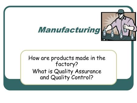 Manufacturing How are products made in the factory? What is Quality Assurance and Quality Control?