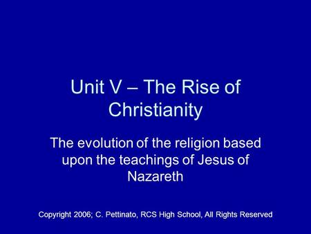 Unit V – The Rise of Christianity The evolution of the religion based upon the teachings of Jesus of Nazareth Copyright 2006; C. Pettinato, RCS High School,