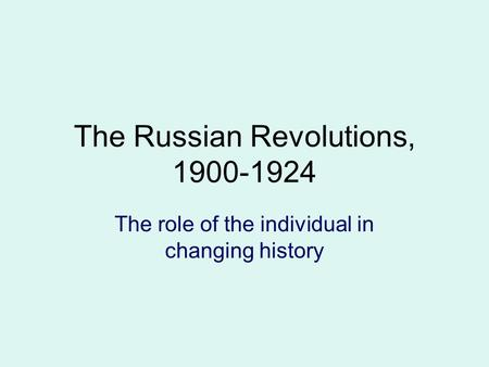 The Russian Revolutions, 1900-1924 The role of the individual in changing history.