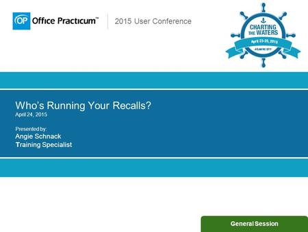 2015 User Conference Who's Running Your Recalls? April 24, 2015 Presented by: Angie Schnack Training Specialist General Session.