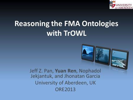 Reasoning the FMA Ontologies with TrOWL Jeff Z. Pan, Yuan Ren, Nophadol Jekjantuk, and Jhonatan Garcia University of Aberdeen, UK ORE2013.