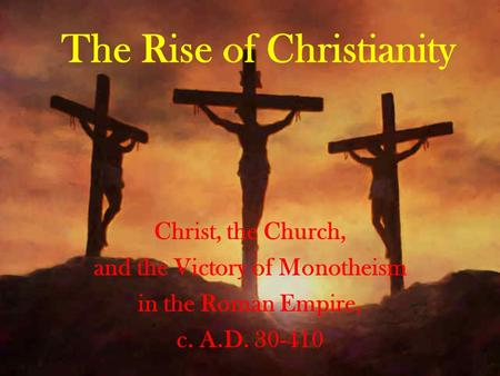 The Rise of Christianity Christ, the Church, and the Victory of Monotheism in the Roman Empire, c. A.D. 30-410.