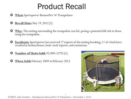 Product Recall 1 What: Sportspower BouncePro 14' Trampolines Recall Date: May 19, 2012 [1] Why: The netting surrounding the trampoline can fail, posing.