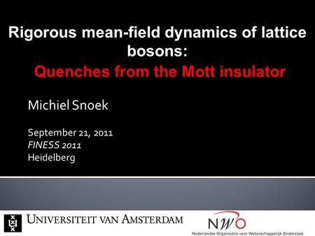 Michiel Snoek September 21, 2011 FINESS 2011 Heidelberg Rigorous mean-field dynamics of lattice bosons: Quenches from the Mott insulator Quenches from.