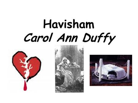 Havisham Carol Ann Duffy. Havisham Beloved sweetheart bastard. Not a day since then I haven't wished him dead. Lack of 'Miss' in her name highlights lack.