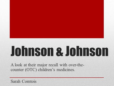 Johnson & Johnson A look at their major recall with over-the- counter (OTC) children's medicines. Sarah Comtois.