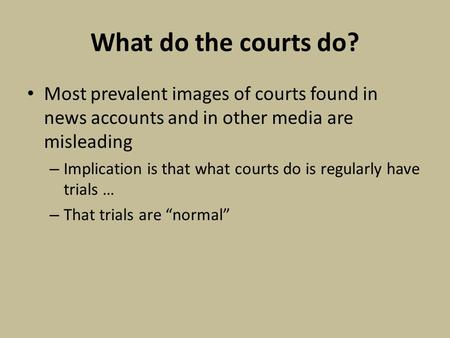 What do the courts do? Most prevalent images of courts found in news accounts and in other media are misleading – Implication is that what courts do is.