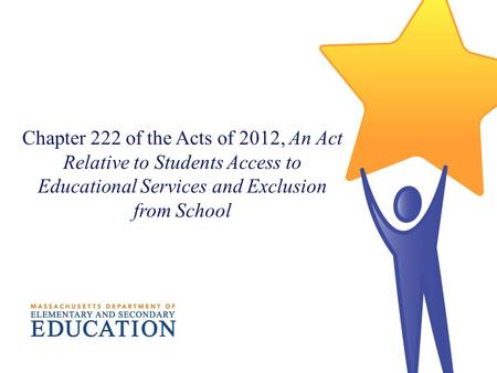Chapter 222 of the Acts of 2012, An Act Relative to Students Access to Educational Services and Exclusion from School.