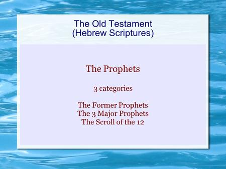 The Old Testament (Hebrew Scriptures) The Prophets 3 categories The Former Prophets The 3 Major Prophets The Scroll of the 12.