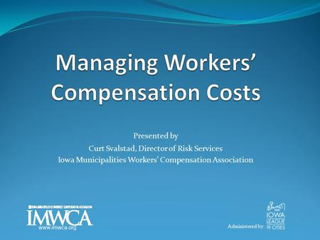 Presented by Curt Svalstad, Director of Risk Services Iowa Municipalities Workers' Compensation Association Administered by: www.imwca.org.