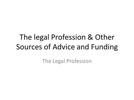 The legal Profession & Other Sources of Advice and Funding The Legal Profession.
