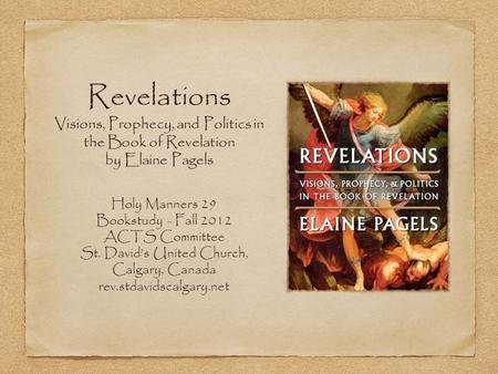 Revelations Visions, Prophecy, and Politics in the Book of Revelation by Elaine Pagels Holy Manners 29 Bookstudy - Fall 2012 ACTS Committee St. David's.