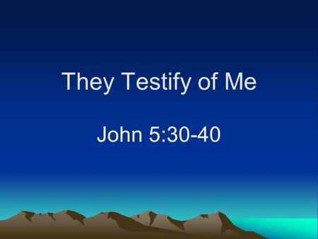 They Testify of Me John 5:30-40. Introduction Jewish view of the Old Testament –Carefully analyzed –Considered those ignorant of it to be cursed (John.