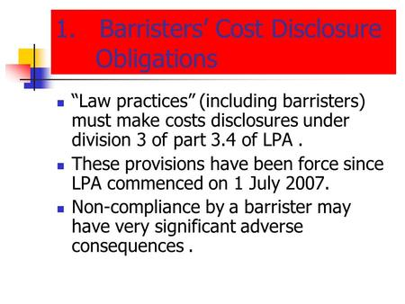 "1. Barristers' Cost Disclosure Obligations ""Law practices"" (including barristers) must make costs disclosures under division 3 of part 3.4 of LPA. These."