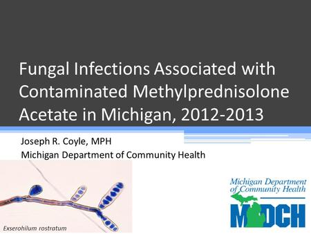 Fungal Infections Associated with Contaminated Methylprednisolone Acetate in Michigan, 2012-2013 Joseph R. Coyle, MPH Michigan Department of Community.