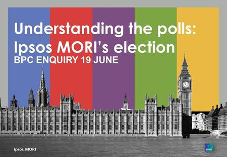 Understanding the polls: Ipsos MORI's election BPC ENQUIRY 19 JUNE.