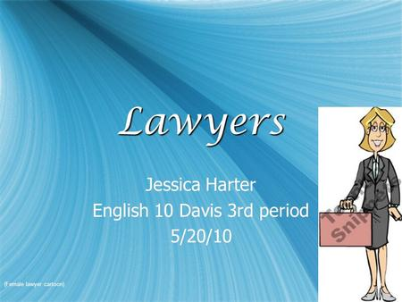 LawyersLawyers Jessica Harter English 10 Davis 3rd period 5/20/10 Jessica Harter English 10 Davis 3rd period 5/20/10 (Female lawyer cartoon)