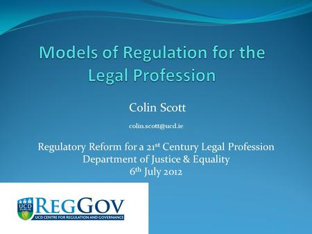 Colin Scott Regulatory Reform for a 21 st Century Legal Profession Department of Justice & Equality 6 th July 2012.