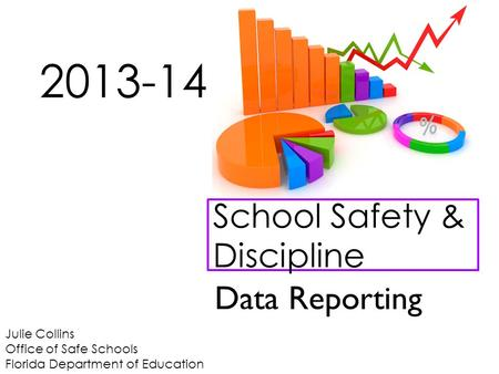 Julie Collins Office of Safe Schools Florida Department of Education School Safety & Discipline 2013-14 Data Reporting.