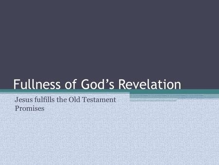 Fullness of God's Revelation Jesus fulfills the Old Testament Promises.
