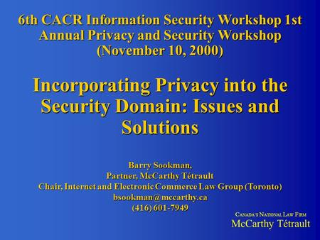 6th CACR Information Security Workshop 1st Annual Privacy and Security Workshop (November 10, 2000) Incorporating Privacy into the Security Domain: Issues.
