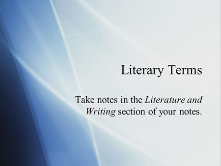 Literary Terms Take notes in the Literature and Writing section of your notes.