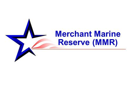 "Merchant Marine Reserve (MMR). 2 From OPNAVINST 1534.1C MERCHANT MARINE RESERVE, U.S. NAVY RESERVE PROGRAM 13 JUN 2007: ""The mission of the MMR is to."