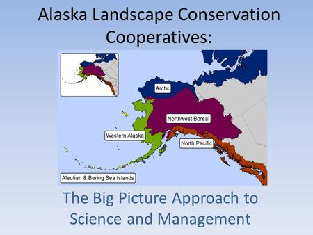 Alaska Landscape Conservation Cooperatives: The Big Picture Approach to Science and Management.
