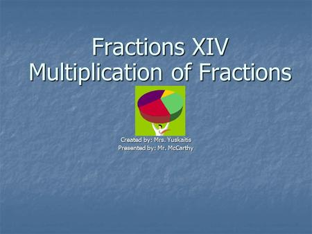 Fractions XIV Multiplication of Fractions Created by: Mrs. Yuskaitis Presented by: Mr. McCarthy.