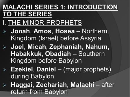 MALACHI SERIES 1: INTRODUCTION TO THE SERIES I. THE MINOR PROPHETS  Jonah, Amos, Hosea – Northern Kingdom (Israel) before Assyria  Joel, Micah, Zephaniah,