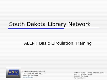 South Dakota Library Network ALEPH Basic Circulation Training South Dakota Library Network 1200 University, Unit 9672 Spearfish, SD 57799 www.sdln.net.