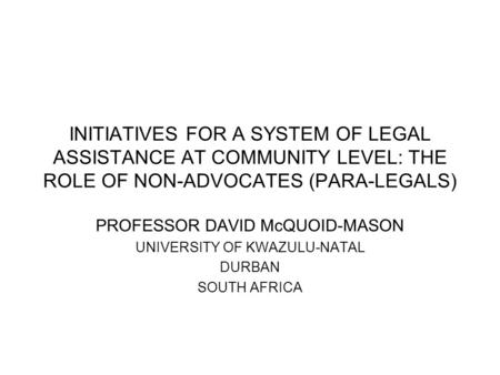 INITIATIVES FOR A SYSTEM OF LEGAL ASSISTANCE AT COMMUNITY LEVEL: THE ROLE OF NON-ADVOCATES (PARA-LEGALS) PROFESSOR DAVID McQUOID-MASON UNIVERSITY OF KWAZULU-NATAL.