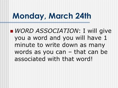 Monday, March 24th WORD ASSOCIATION: I will give you a word and you will have 1 minute to write down as many words as you can – that can be associated.