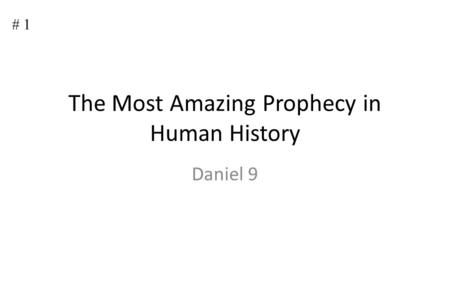 # 1 The Most Amazing Prophecy in Human History Daniel 9.