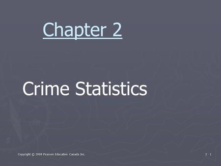 Copyright © 2008 Pearson Education Canada Inc. 2 - 1 Crime Statistics Chapter 2.
