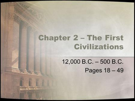 Chapter 2 – The First <strong>Civilizations</strong> 12,000 B.C. – 500 B.C. Pages 18 – 49.