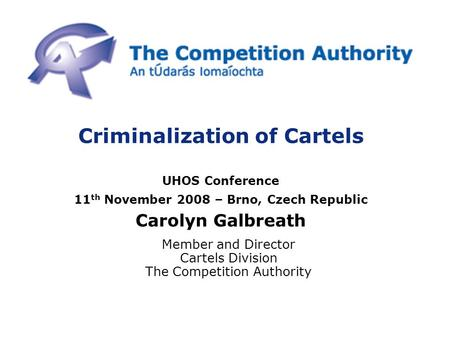 Criminalization of Cartels UHOS Conference 11 th November 2008 – Brno, Czech Republic Carolyn Galbreath Member and Director Cartels Division The Competition.