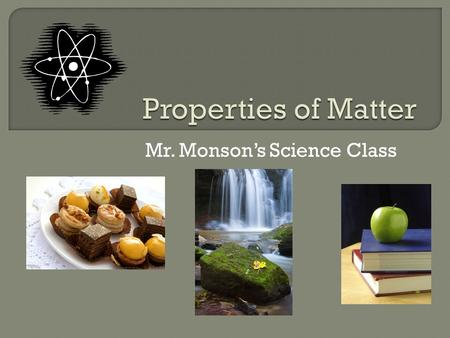 Mr. Monson's Science Class.  Matter is anything that has mass and takes up space.