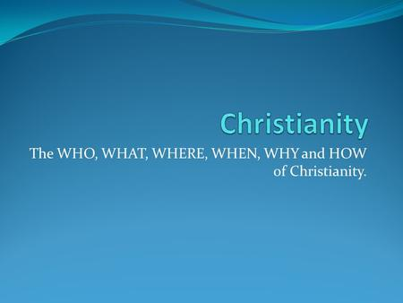 The WHO, WHAT, WHERE, WHEN, WHY and HOW of Christianity.
